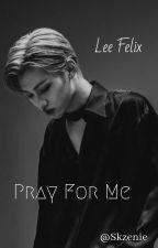 Pray For Me | Lee Felix FF ✔️ by skzenie