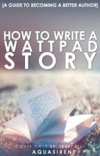 How To Write A Wattpad Story [A Guide To Becoming A Better Author] by ForeverTall