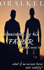 Pleasured By His Father [BoyXBoy] by OralKel