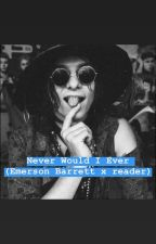 Never Would I Ever {Emerson Barrett x Reader} by dustinhat011