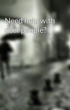 Need help with deaf people? by awesomedeafgal