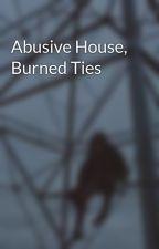 Abusive House, Burned Ties by BlackandBlueMascara