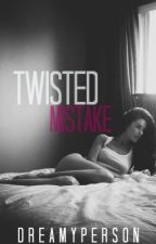 Twisted Mistake [CURRENTLY RE-WRITING !!! READ AT YOUR OWN RISK] by dreamyperson