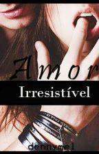 Amor Irresistível (Em Pausa) by dennysmello