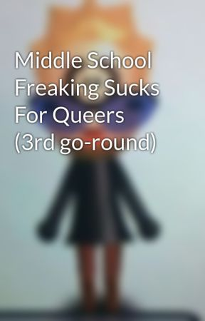 Middle School Freaking Sucks For Queers (3rd go-round) by TheGreatNotJesus