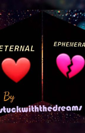 ETERNAL OR EPHEMERAL? by stuckwiththedreams