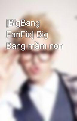 Đọc truyện [BigBang FanFic] Big Bang mầm non