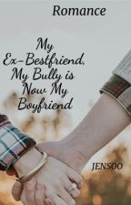 """My Ex- Bestfriend, My Bully, and Now My Boyfriend"" by jenchukiezz"