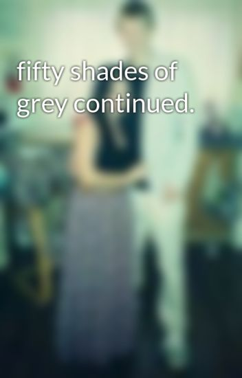 fifty shades of grey continued.