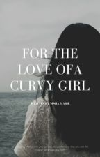 For The Love Of A Curvy Girl by Nisha_Maire25