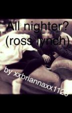 All nighter. (Ross lynch) by xxbriannaxx1120
