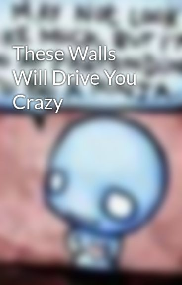 These Walls Will Drive You Crazy by ashyroxx123