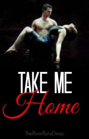 Take Me Home {Completed} by TheRiverRunsDeep