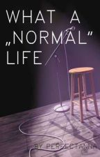 """What a """"NORMAL"""" life by perfectanna30"""