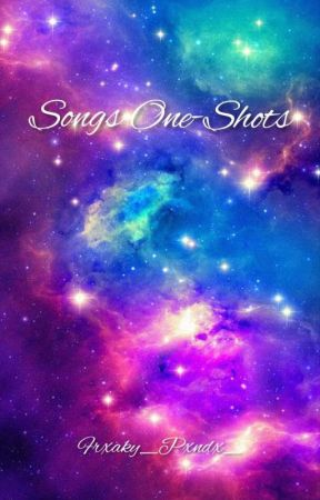 •Songs One-Shots• [REQUESTS OPEN] by Frxaky_Pxndx_