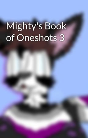 Mighty's Book of Oneshots 3 by MightysWolf