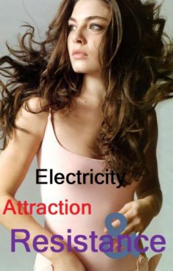 Electricity, Attraction and Resistance.