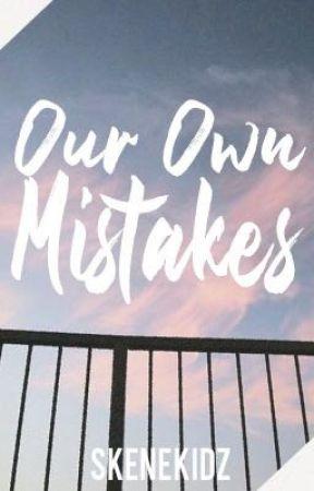 Our Own Mistakes by SkeneKidz