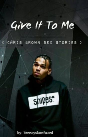 Give It To Me ( Chris Brown sex stories)