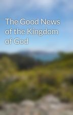 The Good News of the Kingdom of God by witnessofchrist