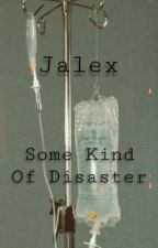 Some Kind Of Disaster (Jalex) by jalex_stole_my_heart