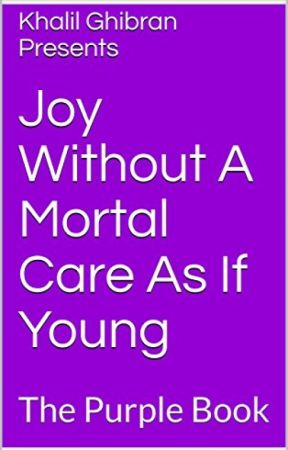 Khalil-Ghibran Presents: Joy Without A Mortal Care As If Young by Khalil-Ghibran