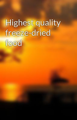 Highest quality freeze-dried food
