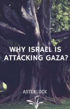 Why Israel is attacking Gaza? A must read. by asterluck