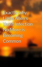 Exactly why Linda Allen's Yeast Infection No More is Becoming Common by john9lynn