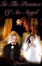 In the Presence of an Angel (Phantom of the Opera Fanfiction) by LJangel527