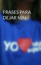 FRASES PARA DEJAR MAL by carmen5472