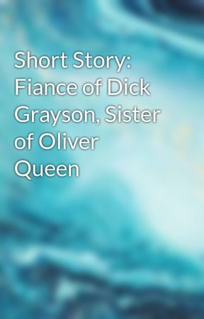 Short Story: Fiance of Dick Grayson, Sister of Oliver Queen by Luna_Wayne_Nighthawk