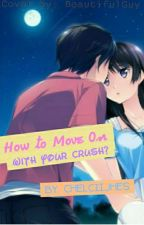 How To Move On With Your Crush? by ChelciiJhes