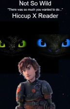 Not So Wild. (Hiccup X Reader) Complete. by FrejaLightwood