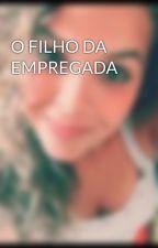 O FILHO DA EMPREGADA by GabriellaBarbosa206