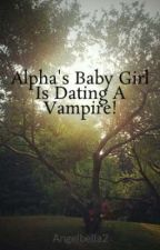 Alpha's Baby Girl Is Dating A Vampire! by Angelbella2