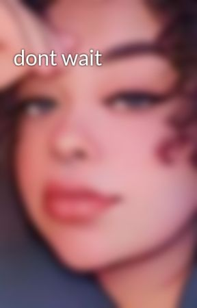dont wait by briannaparris16