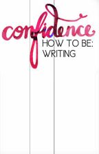 How To Be Confident: Writing by ClaimingConfidence