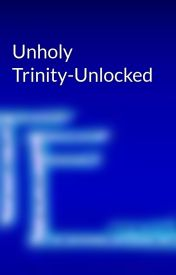 Unholy Trinity-Unlocked by trishthewriter