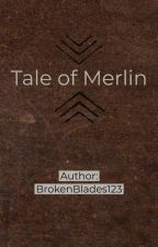 Tale of Merlin by BrokenBlades123