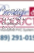 How much will you Save by Custom Home Building DIY Project? by prestigediy