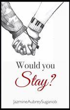 Would you Stay? (ON-GOING) by JazmineAubreySuganob