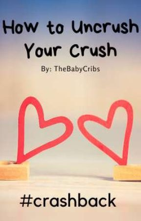 How To Uncrush Your Crush (#crashback) by thebabycribs