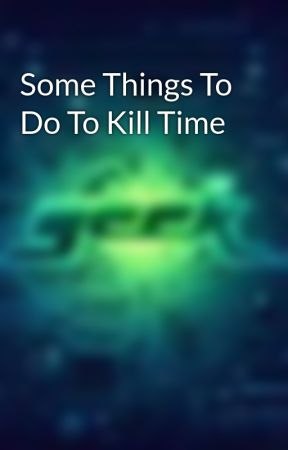 Some Things To Do To Kill Time by dawriter