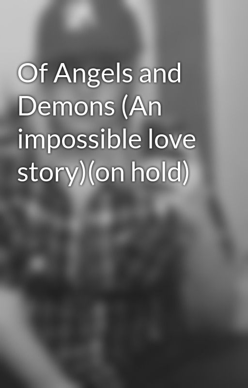 Of Angels and Demons (An impossible love story)(on hold) by laceyp1185