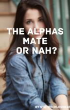 The Alphas Mate, Or Nah? (NEW VERSION) by StayRecklessBae
