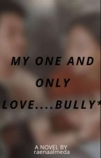 MY ONE AND ONLY LOVE....BULLY*[ON GOING ] by raenaalmeda