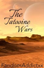 The Tatooine Wars [A Star Wars Fan Fiction] by FandomAddictxx