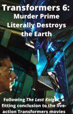 TF the movie 6: Murder Prime Literally Destroys the Earth by Beyhnji