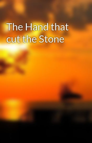 The Hand that cut the Stone